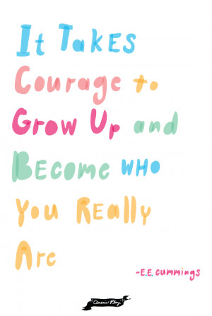 "It takes courage to grow up and become who you really are."" – E.E ..."
