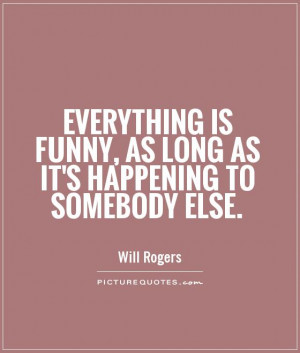 Everything is funny, as long as it's happening to somebody else ...