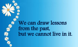 We can draw lessons from the past, but we cannot live in it.