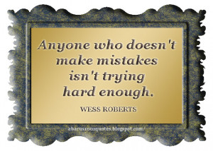 """Anyone who doesn't make mistakes isn't trying hard enough."""""""