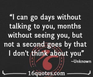 can go days without talking to you, months without seeing you, but ...