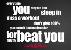 in miss a workout don t give 100 % you make it that much easier for me ...