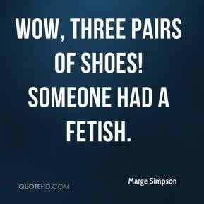 Marge Simpson - Wow, three pairs of shoes! Someone had a fetish.