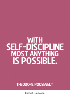 Theodore Roosevelt picture quotes - With self-discipline most anything ...