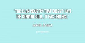 ... is an industry that doesn't have the common cold... It has cholera