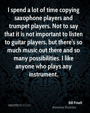 spend a lot of time copying saxophone players and trumpet players ...