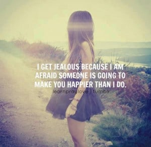 get jealous because I am afraid someone is going to make yo happier ...