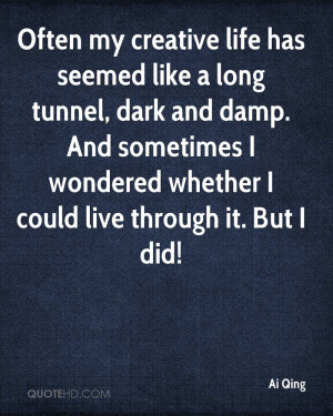 Often my creative life has seemed like a long tunnel, dark and damp ...