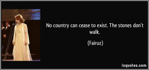 No country can cease to exist. The stones don't walk. - Fairuz