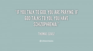 ... to God, you are praying. If God talks to you, you have schizophrenia
