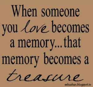 When someone you love becomes a memory.. that memory becomes a ...