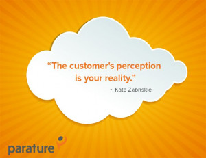 The customer's perception is your reality.