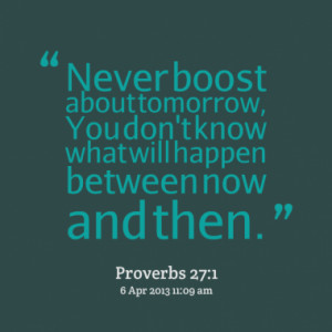 Never boost about tomorrow, You don't know what will happen between ...