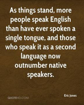 Eric Jones - As things stand, more people speak English than have ever ...