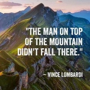 The man on top of the mountain didn't fall there. ~ Vince Lombardi