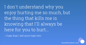 don't understand why you enjoy hurting me so much, but the thing ...