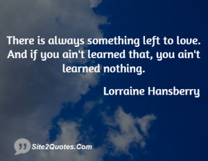 There is always something left to love. And if you ain't learned that ...