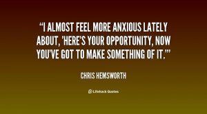 almost feel more anxious lately about, 'Here's your opportunity, now ...