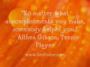 No matter what accomplishments you make, somebody helped you ...