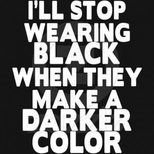 will stop wearing black when they make a darker color, funny quotes