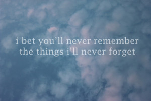 bet you'll never remember the things i'll never forget.