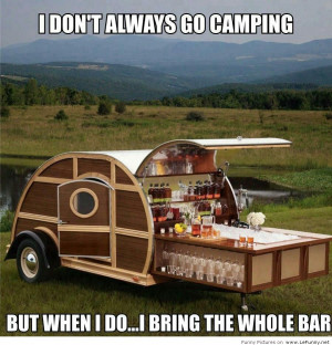 Don't Always Go Camping But When I Do, I Bring The Whole Bar.