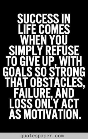 Success in life comes when you simply refuse to give up, with goals so ...