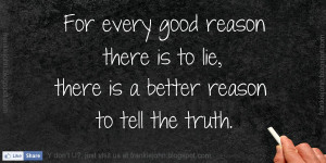 ... reason there is to lie, there is a better reason to tell the truth