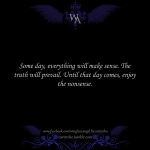 Some day, everything will make sense. The truth will prevail. Until ...