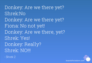 Donkey: Are we there yet? Shrek:No Donkey: Are we there yet? Fiona: No ...