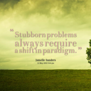 Quotes Picture: stubborn problems always require a shift in paradigm