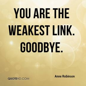 Anne Robinson - You are the weakest link. Goodbye.