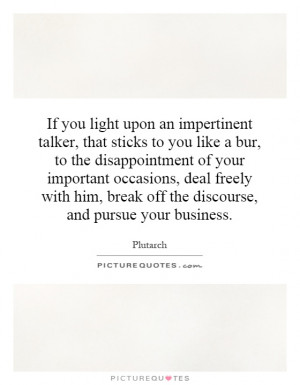 If you light upon an impertinent talker, that sticks to you like a bur ...