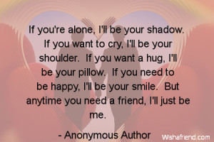 be your shadow. If you want to cry, I'll be your shoulder. If you want ...
