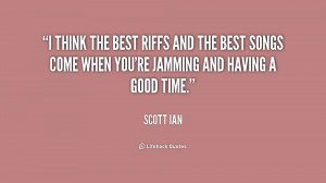 think the best riffs and the best songs come when you're jamming and ...