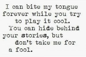 ... play it cool. You can hide behind your stories, but don't take me for