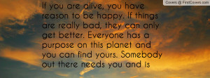 If you are alive, you have reason to be happy. If things are really ...