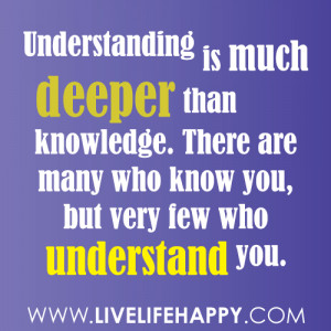 Understanding is much deeper than knowledge. There are many who know ...