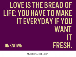 ... life: you have to make it everyday if you want.. Unknown love quotes