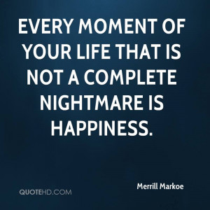 ... moment of your life that is not a complete nightmare is happiness