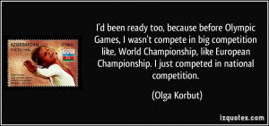 been ready too, because before Olympic Games, I wasn't compete in big ...