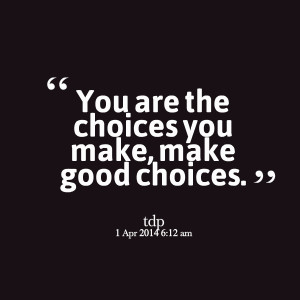 Quotes Picture: you are the choices you make, make good choices