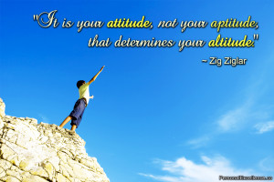 It is your attitude, not your aptitude, that determines your altitude ...