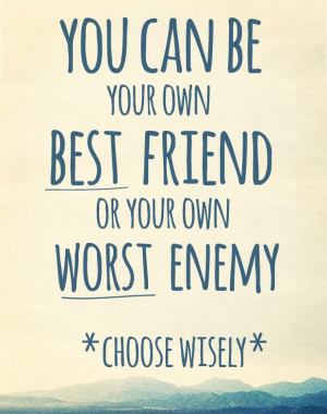 you can be your own best friend or own worst enemy