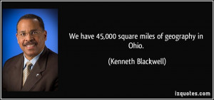 We have 45,000 square miles of geography in Ohio. - Kenneth Blackwell