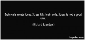 Brain cells create ideas. Stress kills brain cells. Stress is not a ...