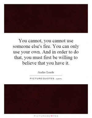 You cannot, you cannot use someone else's fire. You can only use your ...