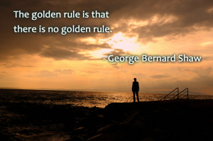 Quote – The golden rule is that there is no golden rule.