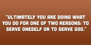 ... you do for one of two reasons: to serve oneself or to serve God
