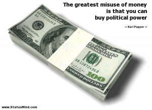 ... money is that you can buy political power - Karl Popper Quotes